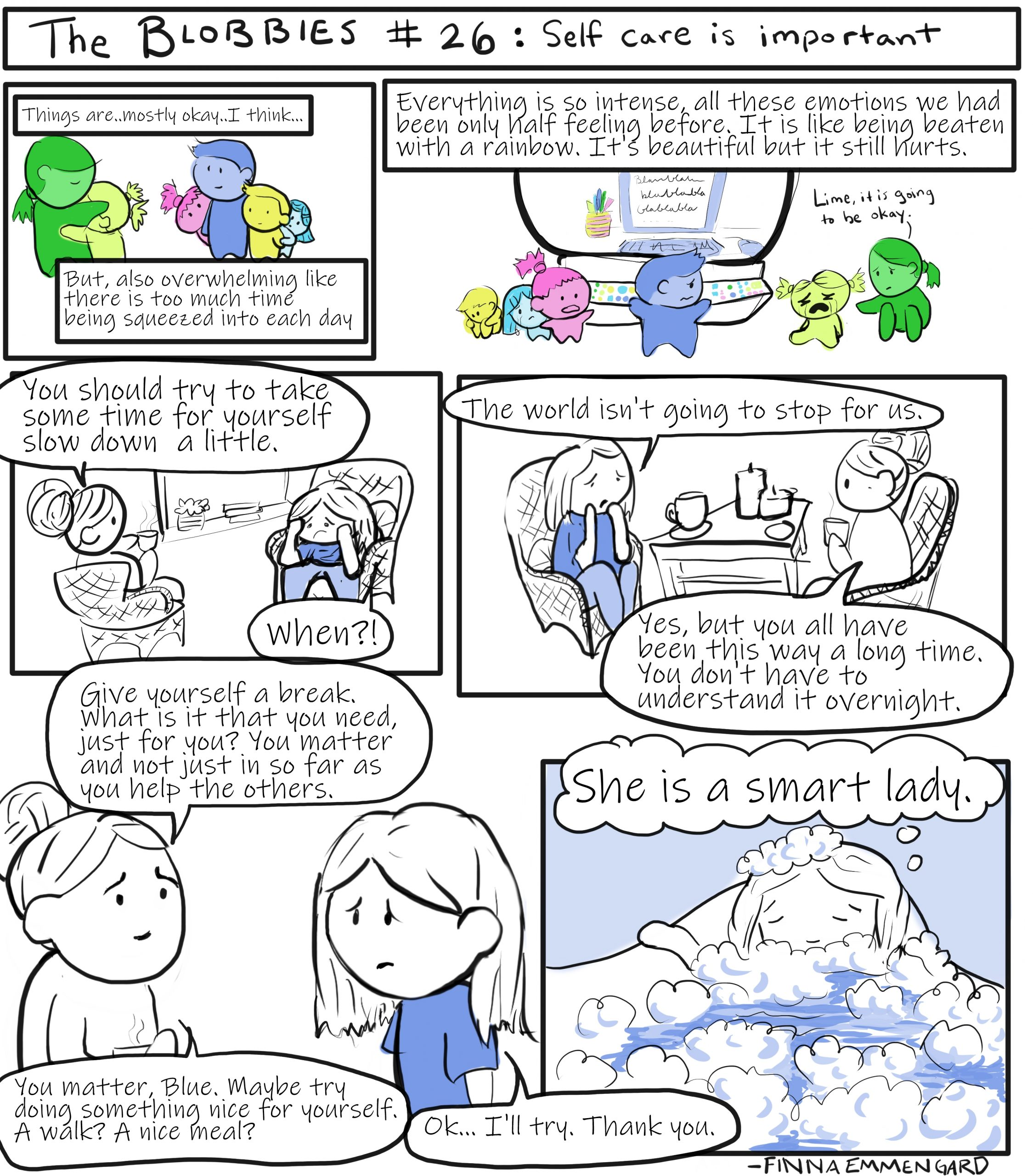 """In this episode Blue is relating recent events to the therapist, while in teh background of the scenes we see flashbacks to what Blue has been dealing with lately: Lime coming back with them and embracing Green, Blue trying to work as Lime is crying and Green is trying to comfort her. Blue: Things are mostly okay.... I think... But, also, overwhelming, like there is too much time being squeezed into each day. Everything is so intense, all these emotions we had only been half feeling before. it is like being beaten with a rainbow. It is beautiful but it still hurts. Therapist: You should try to take some time for yourself, slow down. Blue: When?! The world is not going to stop for us. Therapist: Yes, but you all have been this way a long time. You don't have to understand it overnight. Give yourself a break. What is it that you need, just for you? You matter and not just in so far as you help the others. You matter, Blue. Maybe try doing something nice for yourself. A walk? A nice meal? Blue: Okay I'll try. Thank you. The final frame shows Blue taking a bath and thinking to himself """"She is a smart lady."""""""